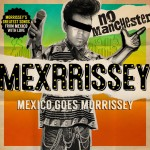 """MEXXRISSEY """"Mexico goes Morrissey"""" - MEX - Des mexicains qui reprennent Morrissey à la sauce piquante !"""